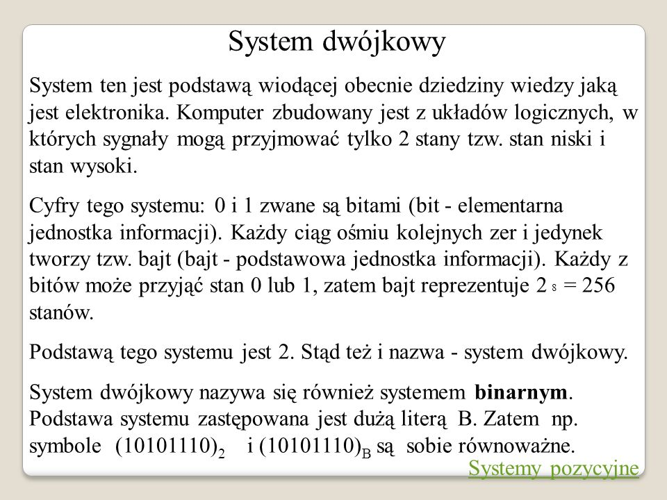 System dwójkowy System ten jest podstawą wiodącej obecnie dziedziny wiedzy jaką jest elektronika. Komputer zbudowany jest z układów logicznych, w któr