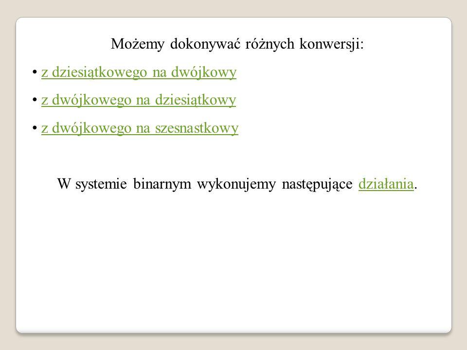 Możemy dokonywać różnych konwersji: z dziesiątkowego na dwójkowy z dwójkowego na dziesiątkowy z dwójkowego na szesnastkowy W systemie binarnym wykonuj