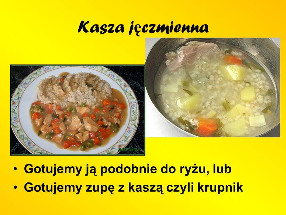 Kasza j ę czmienna Gotujemy ją podobnie do ryżu, lub Gotujemy zupę z kaszą czyli krupnik