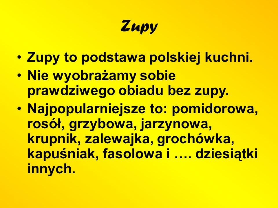 Zupy Zupy to podstawa polskiej kuchni. Nie wyobrażamy sobie prawdziwego obiadu bez zupy. Najpopularniejsze to: pomidorowa, rosół, grzybowa, jarzynowa,