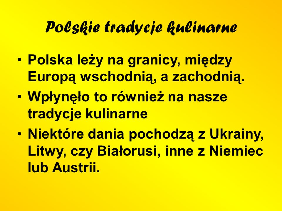 Polskie tradycje kulinarne Polska leży na granicy, między Europą wschodnią, a zachodnią. Wpłynęło to również na nasze tradycje kulinarne Niektóre dani