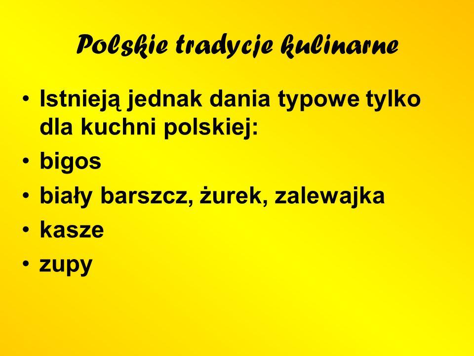 Polskie tradycje kulinarne Istnieją jednak dania typowe tylko dla kuchni polskiej: bigos biały barszcz, żurek, zalewajka kasze zupy