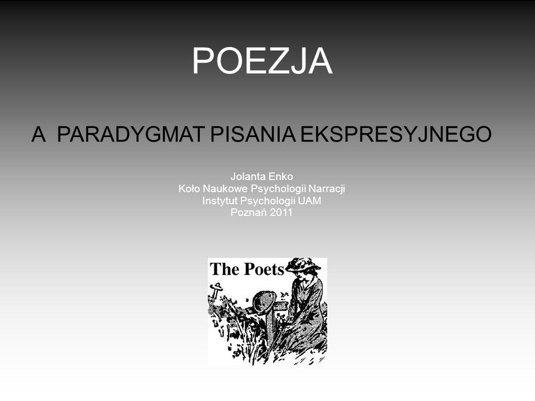 POEZJA A PARADYGMAT PISANIA EKSPRESYJNEGO Jolanta Enko Koło Naukowe Psychologii Narracji Instytut Psychologii UAM Poznań 2011