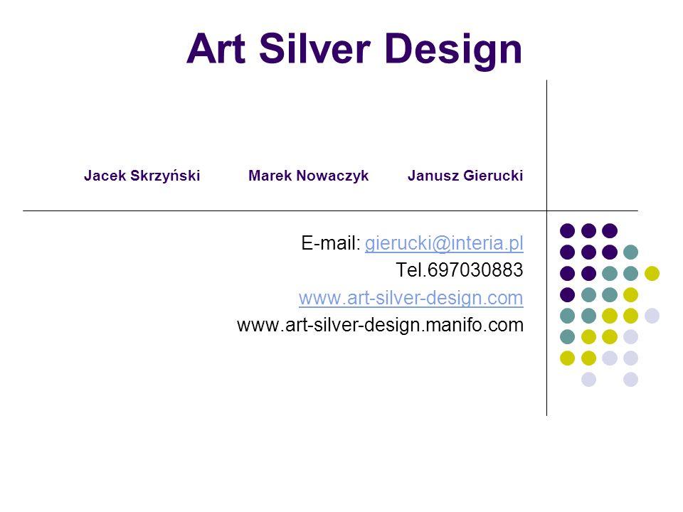 Art Silver Design Jacek Skrzyński Marek Nowaczyk Janusz Gierucki E-mail: gierucki@interia.plgierucki@interia.pl Tel.697030883 www.art-silver-design.com www.art-silver-design.manifo.com