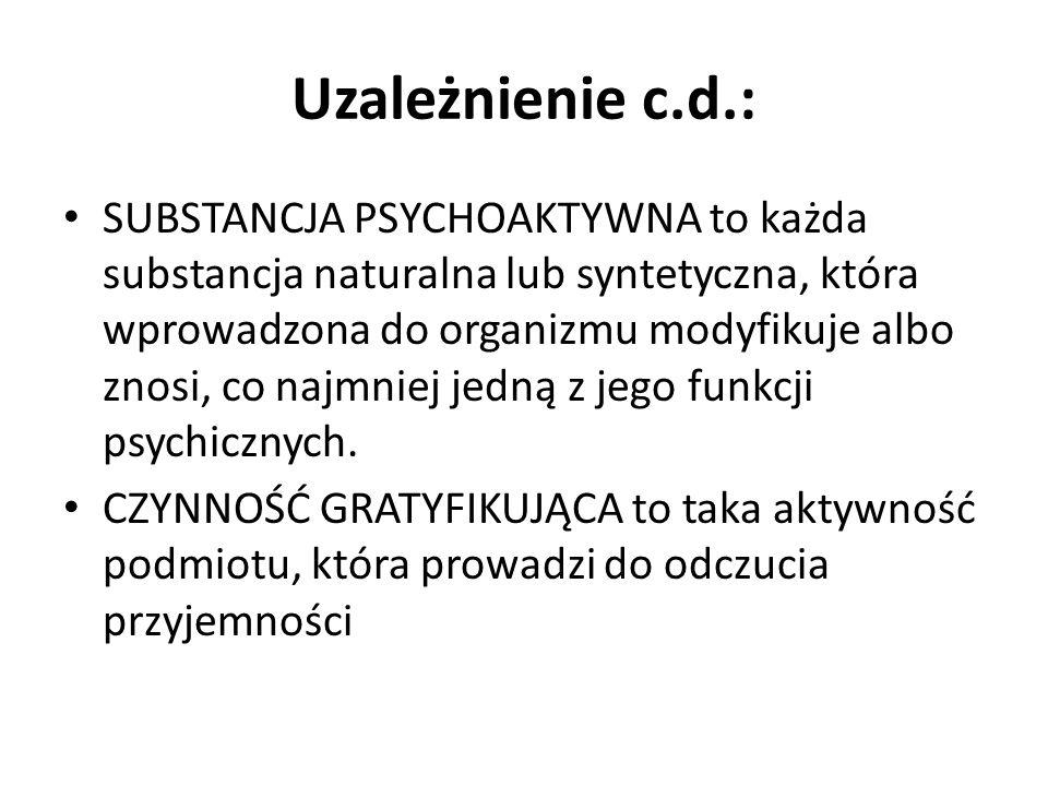 Uzależnienie c.d.: SUBSTANCJA PSYCHOAKTYWNA to każda substancja naturalna lub syntetyczna, która wprowadzona do organizmu modyfikuje albo znosi, co na