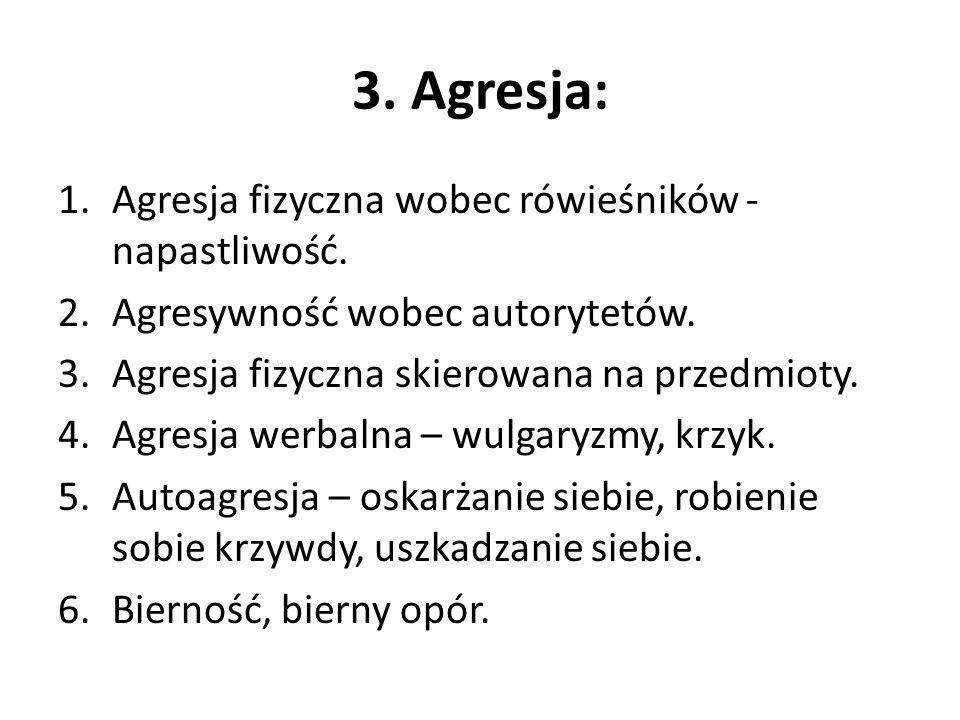 3. Agresja: 1.Agresja fizyczna wobec rówieśników - napastliwość. 2.Agresywność wobec autorytetów. 3.Agresja fizyczna skierowana na przedmioty. 4.Agres