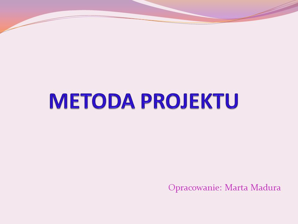 Metoda projektu W tradycyjnym rozumieniu metoda projektu to jedna z metod nauczania.
