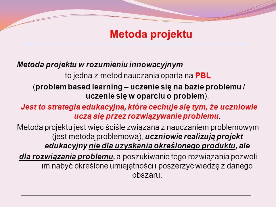 Metoda projektu Metoda projektu w rozumieniu innowacyjnym to jedna z metod nauczania oparta na PBL (problem based learning – uczenie się na bazie prob