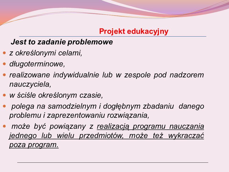Zasady realizacji projektu edukacyjnego Zasady realizacji projektu edukacyjnego wynikają ze strategii PBL i nauczania problemowego: stosowanie projektu edukacyjnego wymaga wcześniejszego zaplanowania przez nauczyciela (już na etapie planowania dydaktycznego); projekt edukacyjny wymaga zastosowania określonej procedury tak w zakresie planowania jak i realizacji; punktem wyjścia w realizacji projektu jest określenie celów zaakceptowanych przez uczniów; uczeń zdobywa wiedzę potrzebną do rozwiązania problemu poprzez rozumowanie, a nie pamięciowe przyswajanie wiedzy podanej przez nauczyciela;