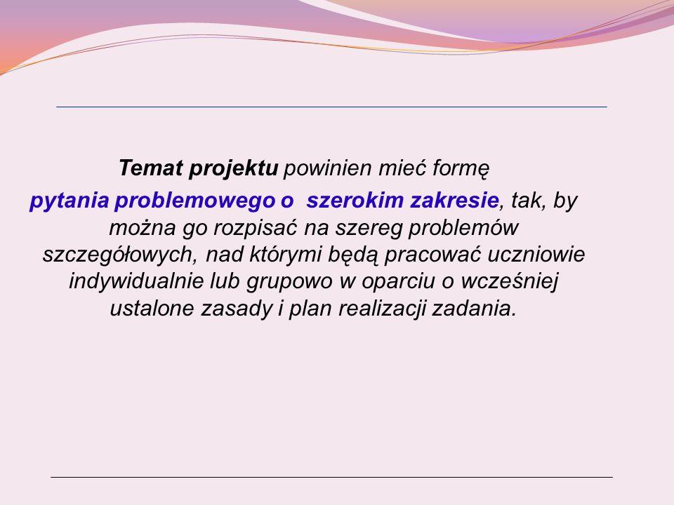 Zasady formułowania tematu projektu Przy formułowaniu tematów projektów należy pamiętać o zasadach wynikających ze strategii PBL i zasad nauczania problemowego : temat stanowi problem do rozwiązania (niekoniecznie z jednym rozwiązaniem), sformułowany w formie pytania problemowego; ma szeroki zakres, co umożliwia różne podejście do rozwiązania problemu i można go rozpisać na szereg pytań problemowych szczegółowych, nad którymi będą pracować uczniowie w grupach lub indywidualnie;