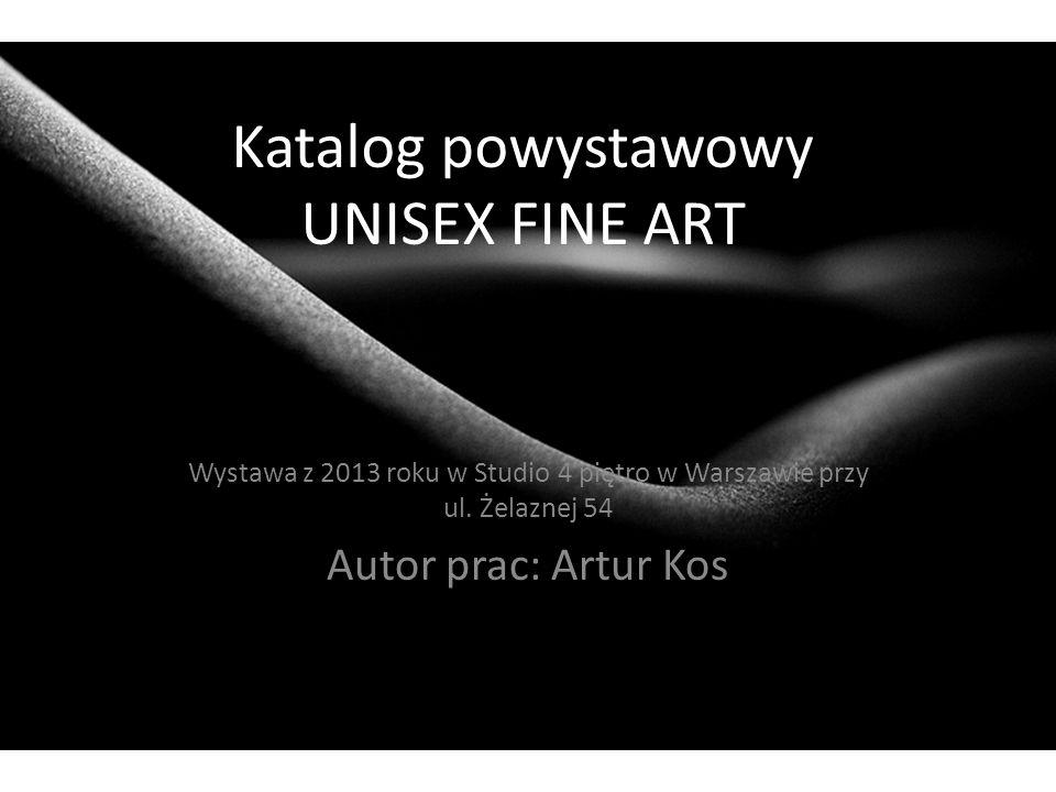 Katalog powystawowy UNISEX FINE ART Wystawa z 2013 roku w Studio 4 piętro w Warszawie przy ul. Żelaznej 54 Autor prac: Artur Kos