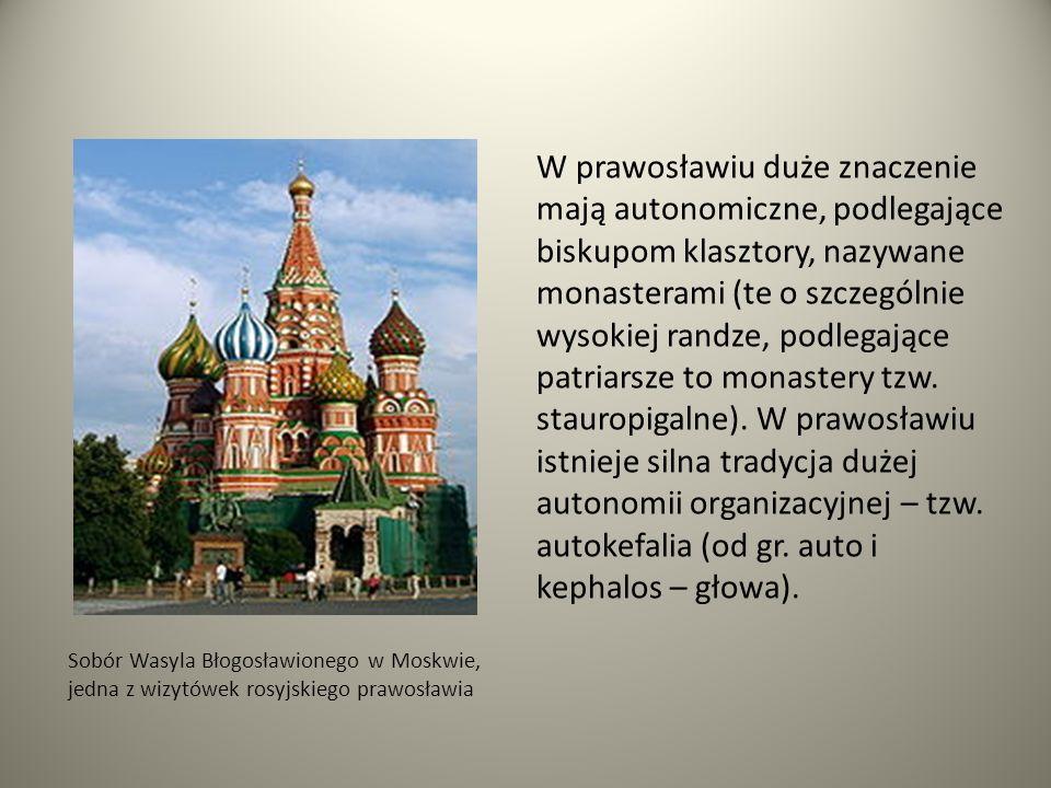 Sobór Wasyla Błogosławionego w Moskwie, jedna z wizytówek rosyjskiego prawosławia W prawosławiu duże znaczenie mają autonomiczne, podlegające biskupom