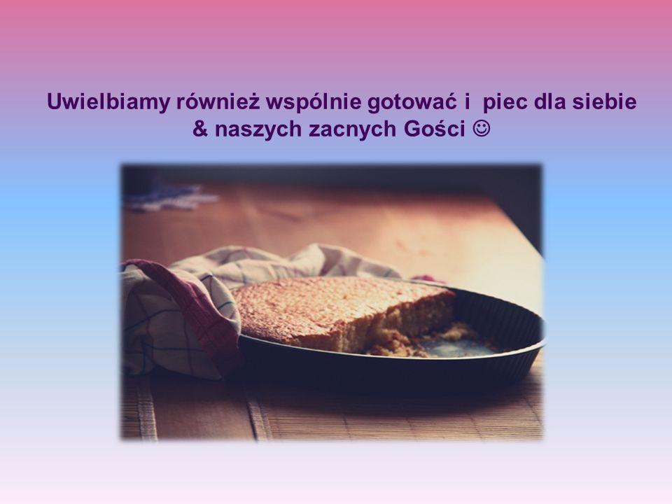 Uwielbiamy również wspólnie gotować i piec dla siebie & naszych zacnych Gości