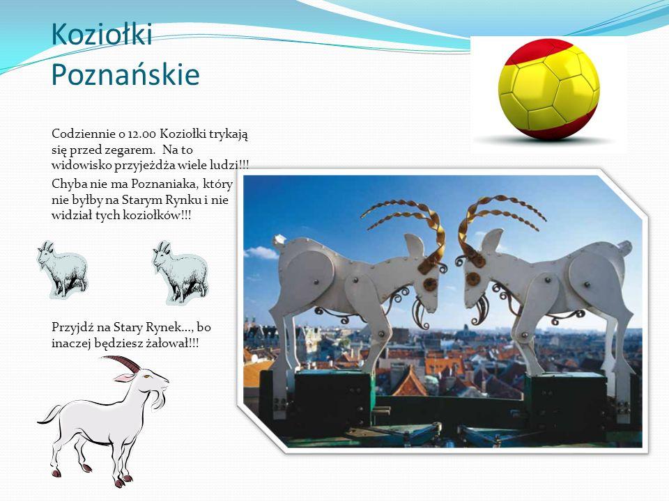 Koziołki Poznańskie Codziennie o 12.00 Koziołki trykają się przed zegarem. Na to widowisko przyjeżdża wiele ludzi!!! Chyba nie ma Poznaniaka, który ni