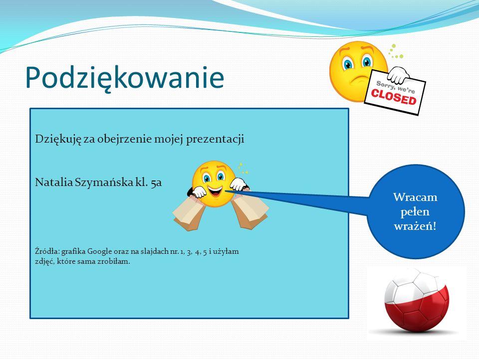 Podziękowanie Dziękuję za obejrzenie mojej prezentacji Natalia Szymańska kl. 5a Źródła: grafika Google oraz na slajdach nr. 1, 3, 4, 5 i użyłam zdjęć,