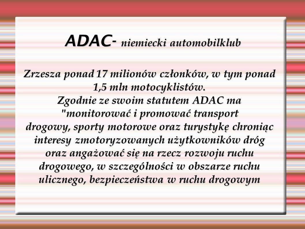 ADAC- niemiecki automobilklub Zrzesza ponad 17 milionów członków, w tym ponad 1,5 mln motocyklistów. Zgodnie ze swoim statutem ADAC ma