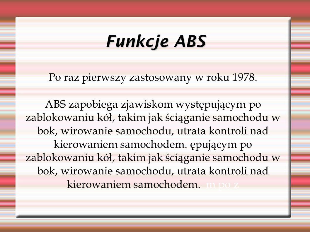 Funkcje ABS Po raz pierwszy zastosowany w roku 1978. ABS zapobiega zjawiskom występującym po zablokowaniu kół, takim jak ściąganie samochodu w bok, wi