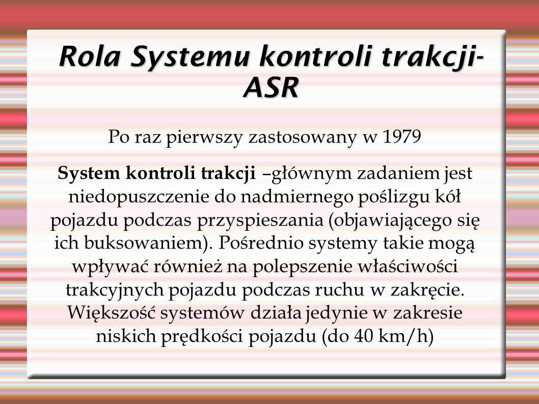Rola Systemu kontroli trakcji- ASR Po raz pierwszy zastosowany w 1979 System kontroli trakcji –głównym zadaniem jest niedopuszczenie do nadmiernego poślizgu kół pojazdu podczas przyspieszania (objawiającego się ich buksowaniem).