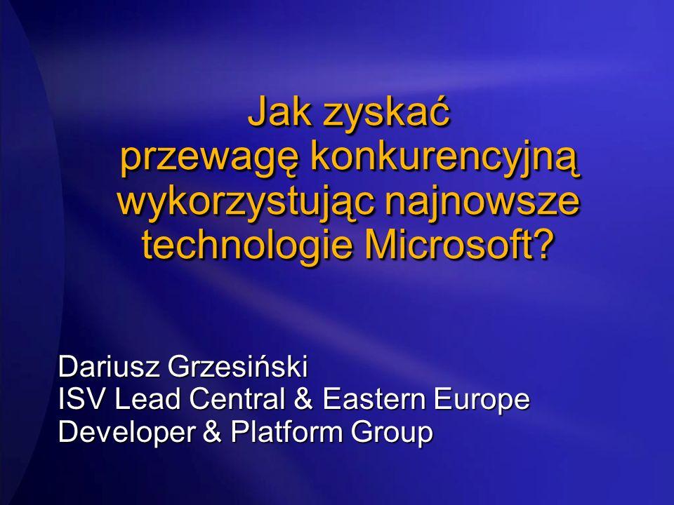 Jak zyskać przewagę konkurencyjną wykorzystując najnowsze technologie Microsoft? Dariusz Grzesiński ISV Lead Central & Eastern Europe Developer & Plat