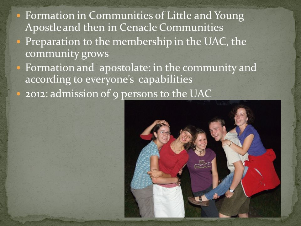 Formation in Communities of Little and Young Apostle and then in Cenacle Communities Preparation to the membership in the UAC, the community grows For