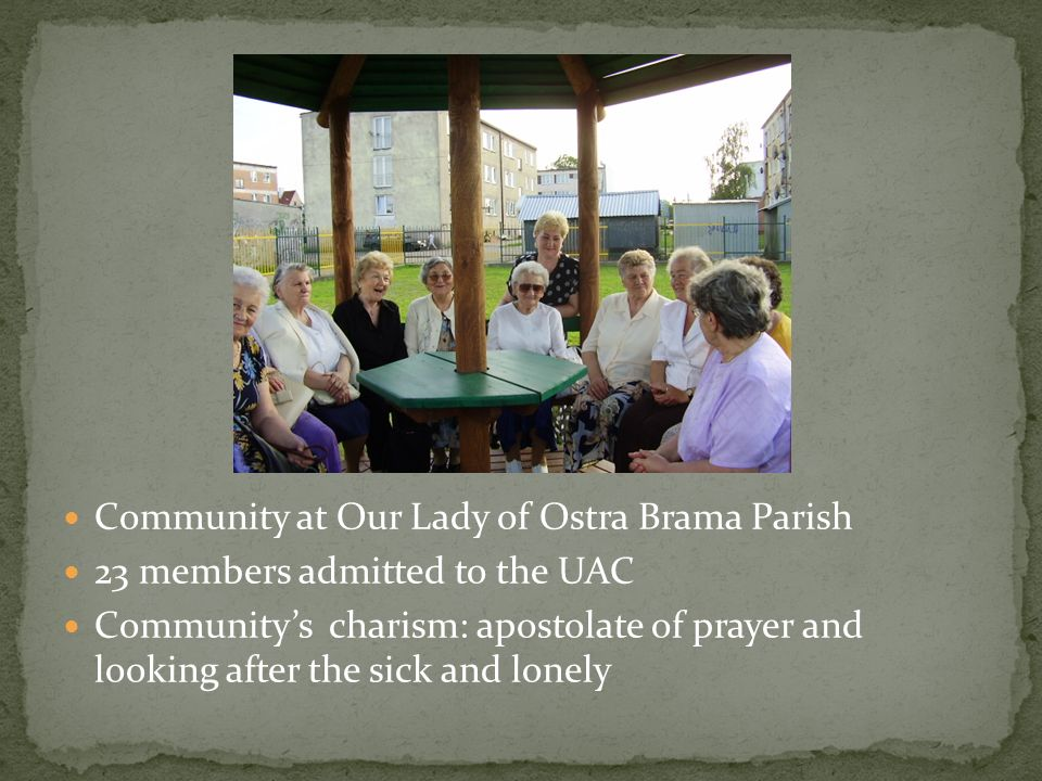 Community at Our Lady of Ostra Brama Parish 23 members admitted to the UAC Communitys charism: apostolate of prayer and looking after the sick and lon