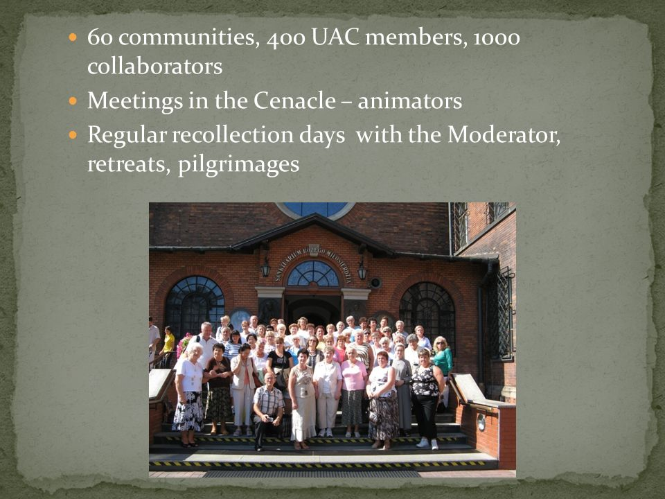 60 communities, 400 UAC members, 1000 collaborators Meetings in the Cenacle – animators Regular recollection days with the Moderator, retreats, pilgri