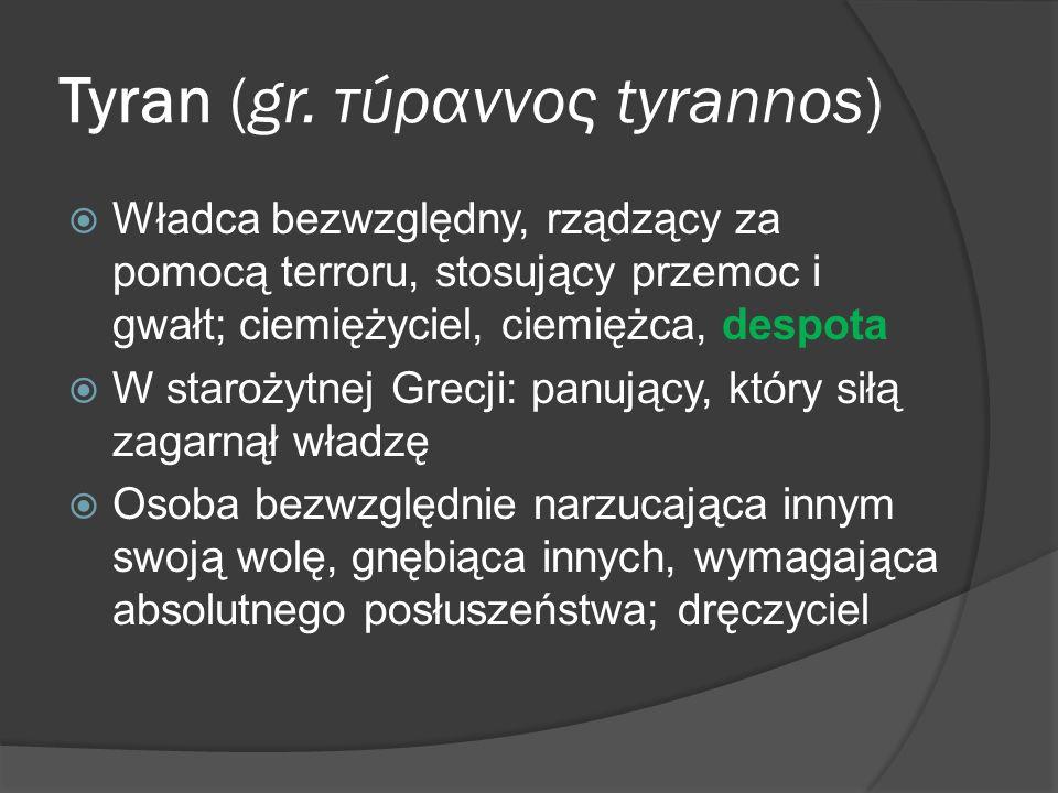 Tyran (gr. τύραννος tyrannos) Władca bezwzględny, rządzący za pomocą terroru, stosujący przemoc i gwałt; ciemiężyciel, ciemiężca, despota W starożytne