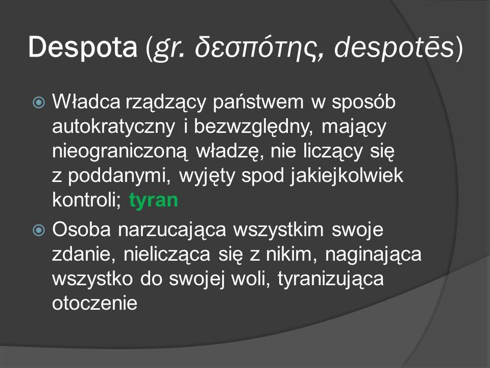 Despota (gr. δεσπότης, despotēs) Władca rządzący państwem w sposób autokratyczny i bezwzględny, mający nieograniczoną władzę, nie liczący się z poddan