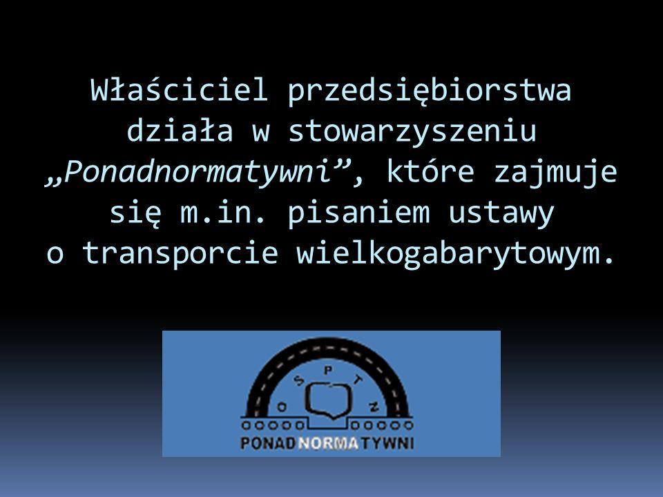 Właściciel przedsiębiorstwa działa w stowarzyszeniu Ponadnormatywni, które zajmuje się m.in. pisaniem ustawy o transporcie wielkogabarytowym.
