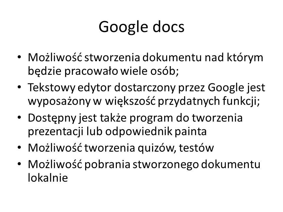 Google docs Możliwość stworzenia dokumentu nad którym będzie pracowało wiele osób; Tekstowy edytor dostarczony przez Google jest wyposażony w większość przydatnych funkcji; Dostępny jest także program do tworzenia prezentacji lub odpowiednik painta Możliwość tworzenia quizów, testów Możliwość pobrania stworzonego dokumentu lokalnie