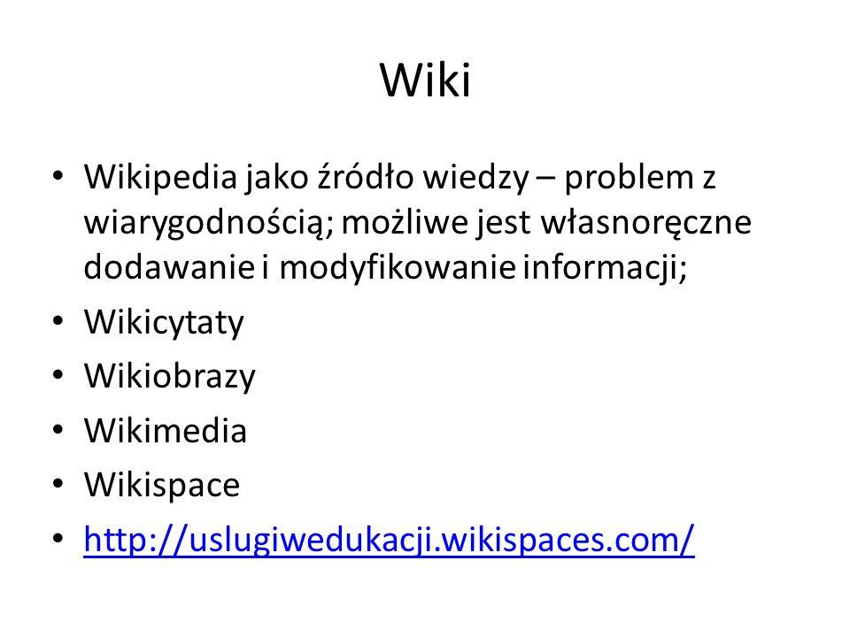 Wiki Wikipedia jako źródło wiedzy – problem z wiarygodnością; możliwe jest własnoręczne dodawanie i modyfikowanie informacji; Wikicytaty Wikiobrazy Wikimedia Wikispace http://uslugiwedukacji.wikispaces.com/