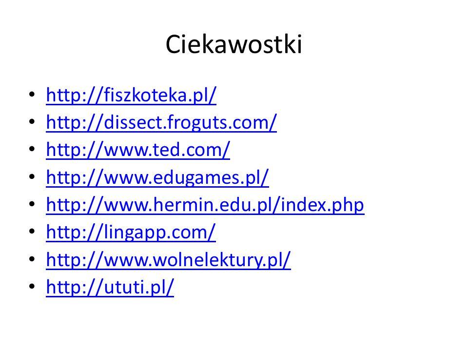 Ciekawostki http://fiszkoteka.pl/ http://dissect.froguts.com/ http://www.ted.com/ http://www.edugames.pl/ http://www.hermin.edu.pl/index.php http://lingapp.com/ http://www.wolnelektury.pl/ http://ututi.pl/