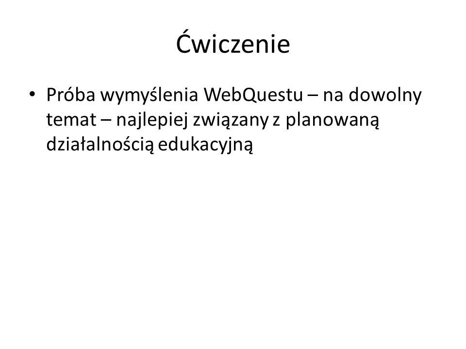 Ćwiczenie Próba wymyślenia WebQuestu – na dowolny temat – najlepiej związany z planowaną działalnością edukacyjną
