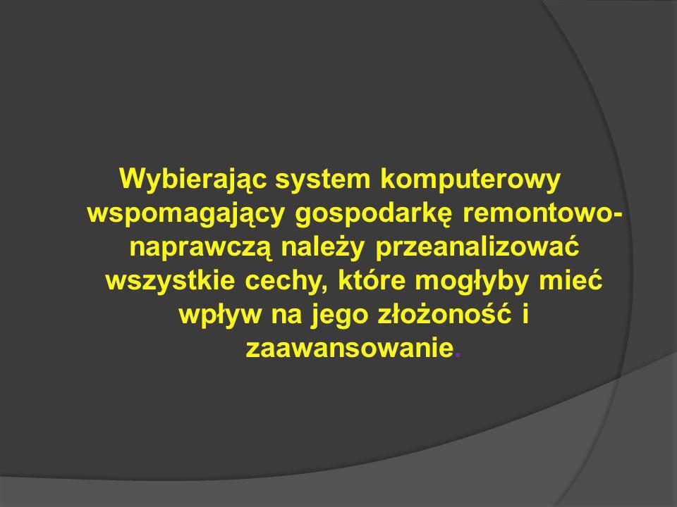 Wybierając system komputerowy wspomagający gospodarkę remontowo- naprawczą należy przeanalizować wszystkie cechy, które mogłyby mieć wpływ na jego złożoność i zaawansowanie.