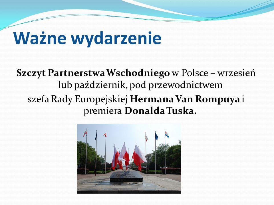 Ważne wydarzenie Szczyt Partnerstwa Wschodniego w Polsce – wrzesień lub październik, pod przewodnictwem szefa Rady Europejskiej Hermana Van Rompuya i