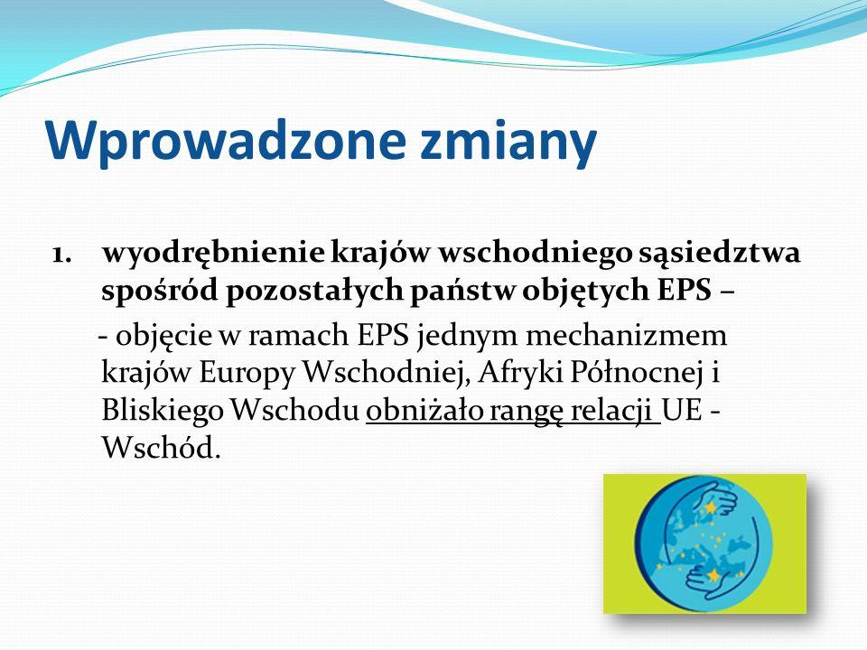 Wprowadzone zmiany 1. wyodrębnienie krajów wschodniego sąsiedztwa spośród pozostałych państw objętych EPS – - objęcie w ramach EPS jednym mechanizmem