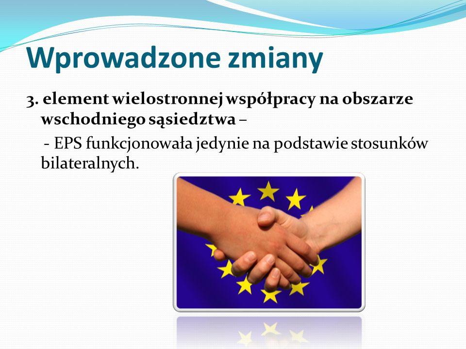 Wprowadzone zmiany 3. element wielostronnej współpracy na obszarze wschodniego sąsiedztwa – - EPS funkcjonowała jedynie na podstawie stosunków bilater