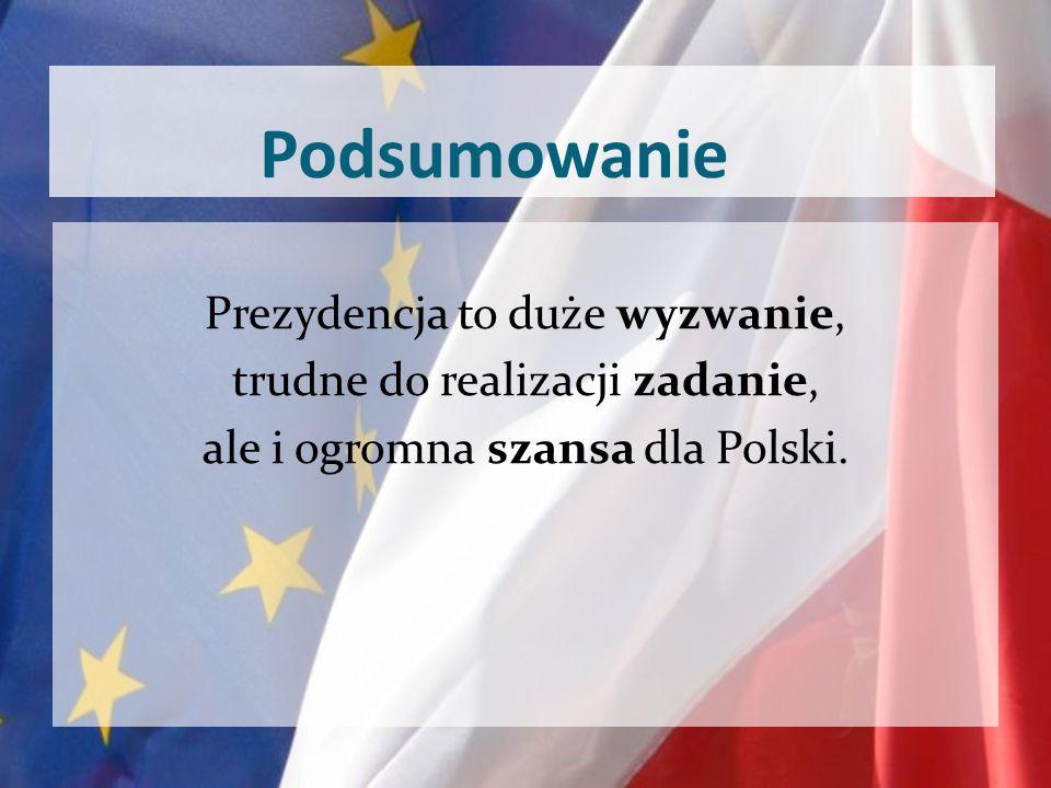 Podsumowanie Prezydencja to duże wyzwanie, trudne do realizacji zadanie, ale i ogromna szansa dla Polski.