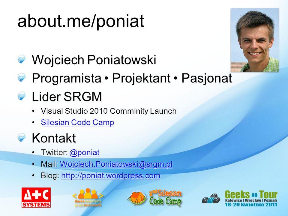 about.me/poniat Wojciech Poniatowski Programista Projektant Pasjonat Lider SRGM Visual Studio 2010 Comminity LaunchVisual Studio 2010 Comminity Launch