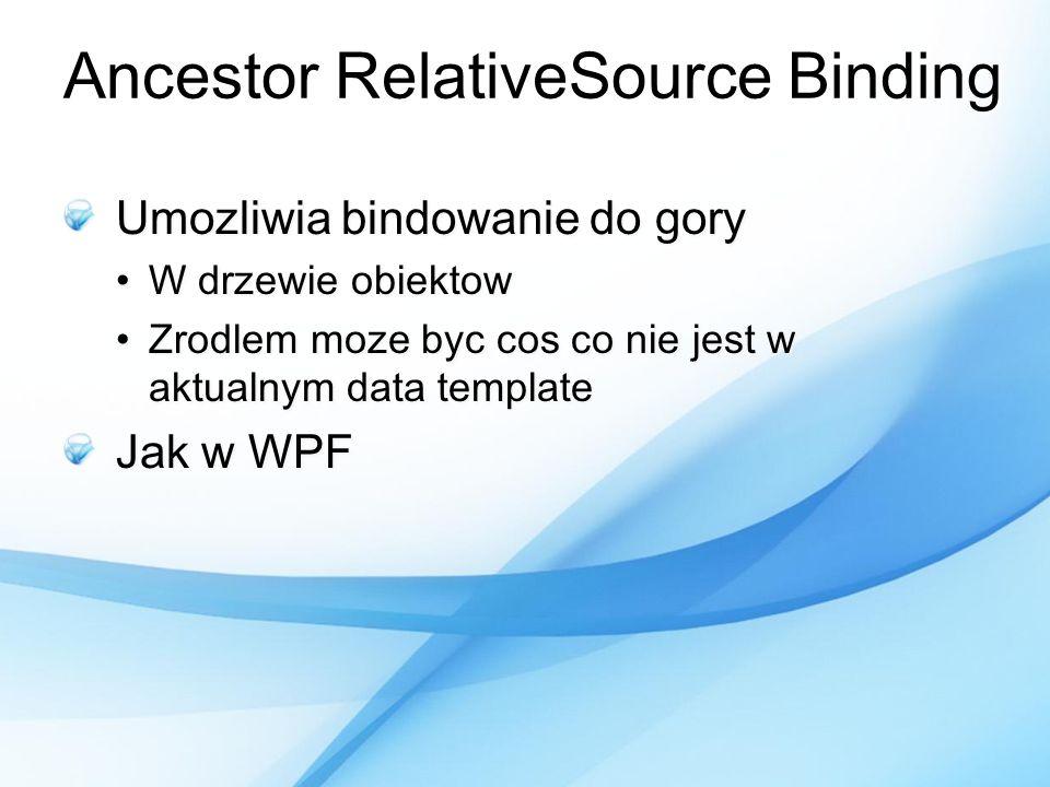 Ancestor RelativeSource Binding Umozliwia bindowanie do gory W drzewie obiektowW drzewie obiektow Zrodlem moze byc cos co nie jest w aktualnym data te