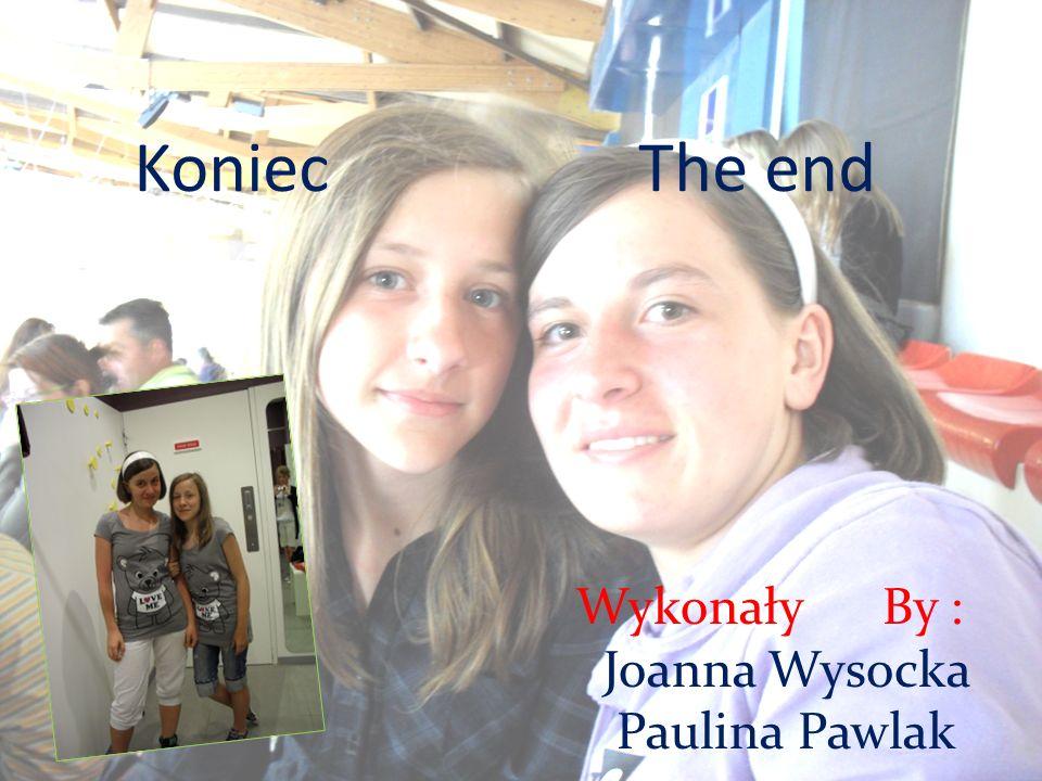 Koniec The end Wykonały By : Joanna Wysocka Paulina Pawlak