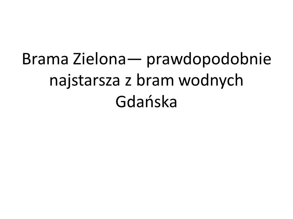 Brama Zielona prawdopodobnie najstarsza z bram wodnych Gdańska