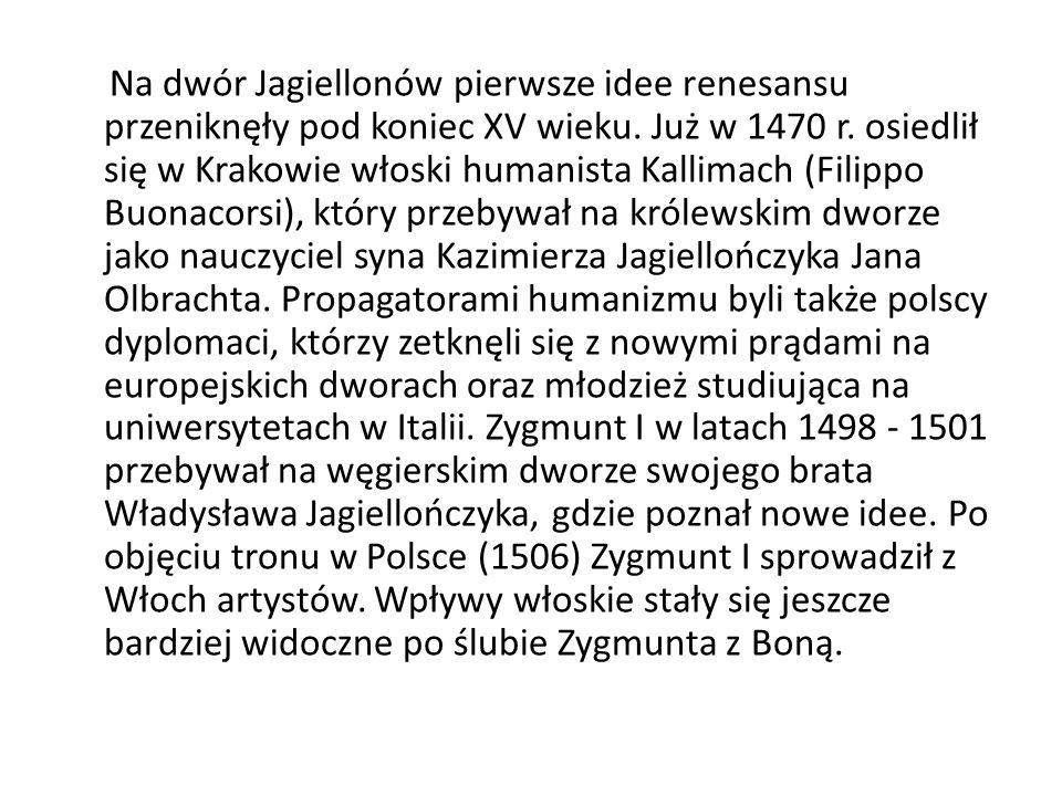 Na dwór Jagiellonów pierwsze idee renesansu przeniknęły pod koniec XV wieku. Już w 1470 r. osiedlił się w Krakowie włoski humanista Kallimach (Filippo