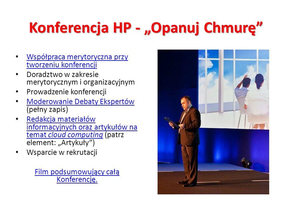 Konferencja HP - Opanuj Chmurę Współpraca merytoryczna przy tworzeniu konferencji Współpraca merytoryczna przy tworzeniu konferencji Doradztwo w zakresie merytorycznym i organizacyjnym Prowadzenie konferencji Moderowanie Debaty Ekspertów (pełny zapis) Moderowanie Debaty Ekspertów Redakcja materiałów informacyjnych oraz artykułów na temat cloud computing (patrz element: Artykuły) Redakcja materiałów informacyjnych oraz artykułów na temat cloud computing Wsparcie w rekrutacji Film podsumowujący całą Konferencję.