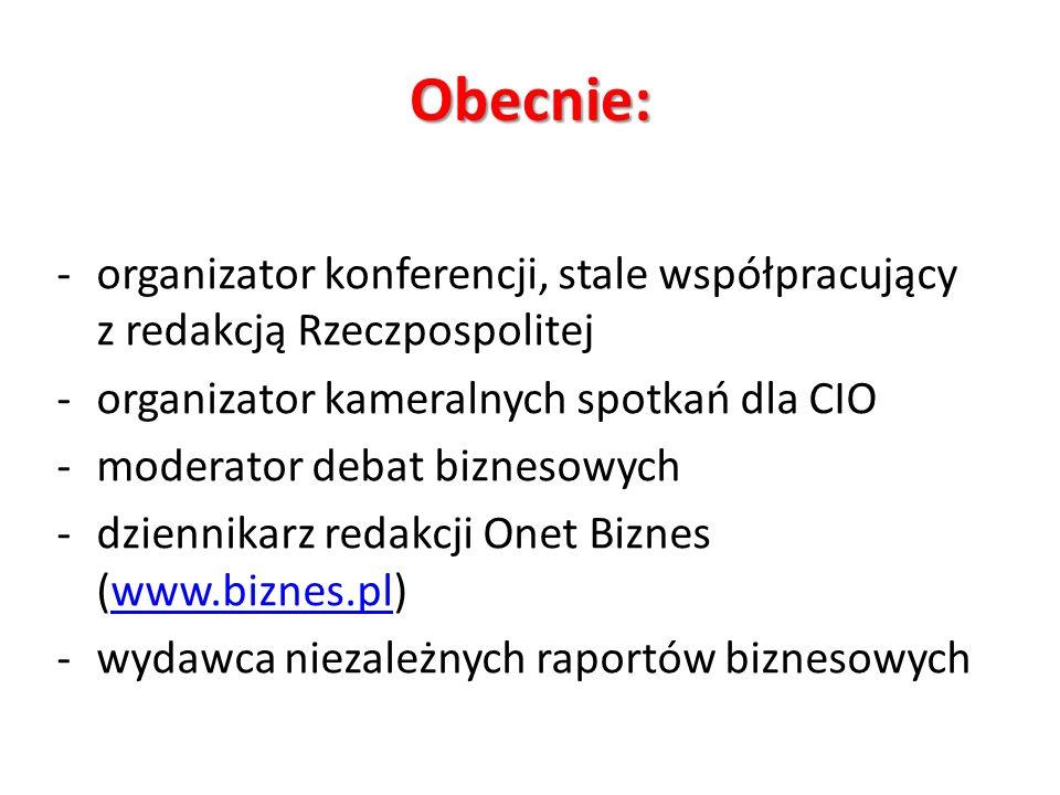 Obecnie: -organizator konferencji, stale współpracujący z redakcją Rzeczpospolitej -organizator kameralnych spotkań dla CIO -moderator debat biznesowych -dziennikarz redakcji Onet Biznes (www.biznes.pl)www.biznes.pl -wydawca niezależnych raportów biznesowych