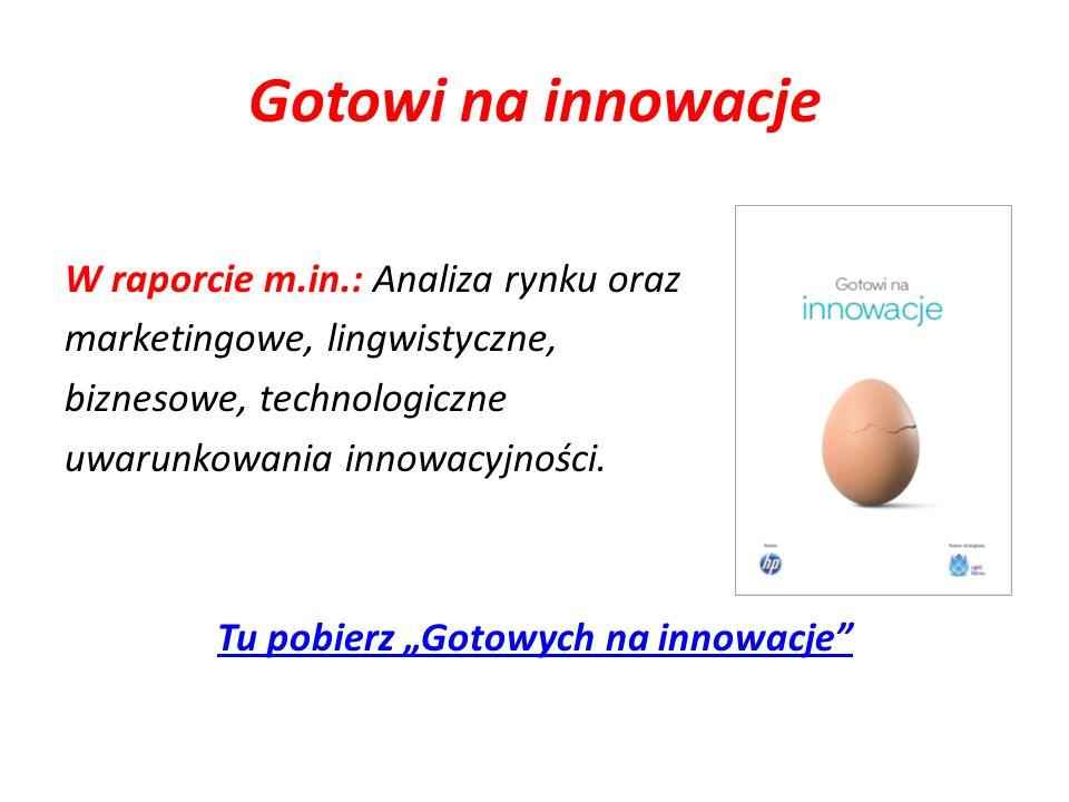 Gotowi na innowacje W raporcie m.in.: Analiza rynku oraz marketingowe, lingwistyczne, biznesowe, technologiczne uwarunkowania innowacyjności. Tu pobie