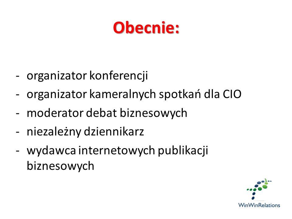Obecnie: -organizator konferencji -organizator kameralnych spotkań dla CIO -moderator debat biznesowych -niezależny dziennikarz -wydawca internetowych