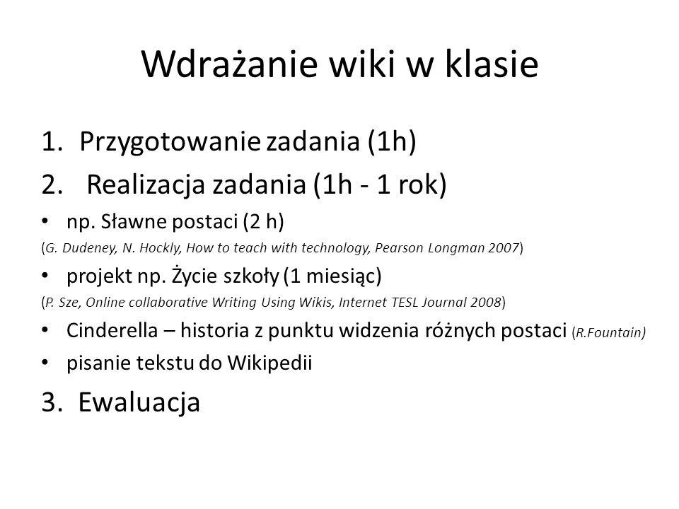 Wdrażanie wiki w klasie 1.Przygotowanie zadania (1h) 2. Realizacja zadania (1h - 1 rok) np. Sławne postaci (2 h) (G. Dudeney, N. Hockly, How to teach