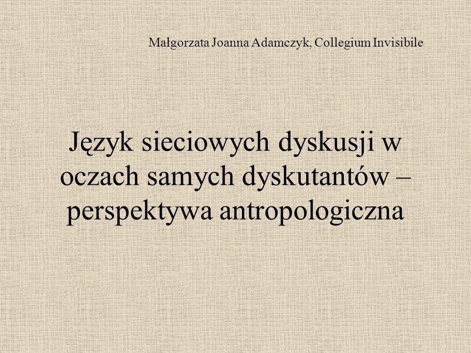 Język sieciowych dyskusji w oczach samych dyskutantów – perspektywa antropologiczna Małgorzata Joanna Adamczyk, Collegium Invisibile