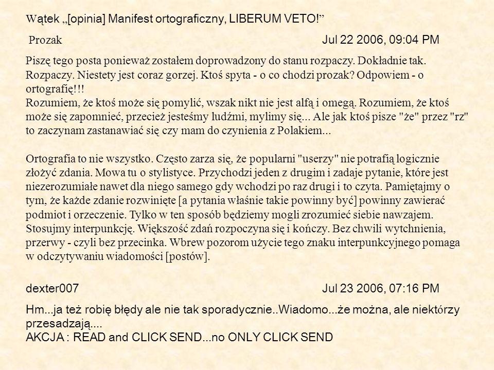 W ątek [opinia] Manifest ortograficzny, LIBERUM VETO! Prozak Jul 22 2006, 09:04 PM Piszę tego posta ponieważ zostałem doprowadzony do stanu rozpaczy.